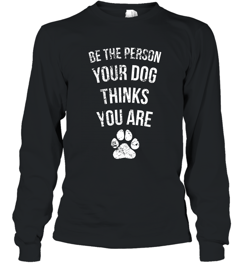 Be the Person Your Dog Thinks You Are Funny Sweet Gift Long Sleeve
