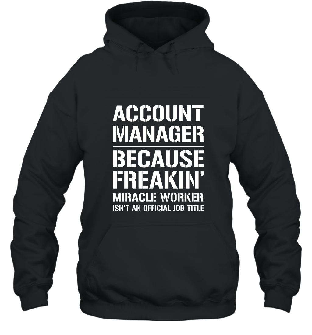 Account Manager Because Freakin Miracle Worker Job Title T S Hooded