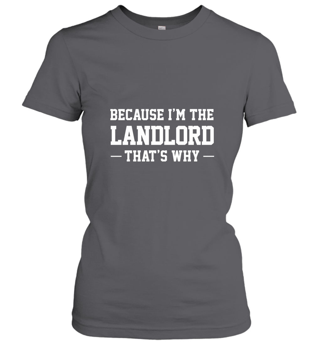 Because Im The Landlord Thats Why Funny Humor Tee Women T-Shirt