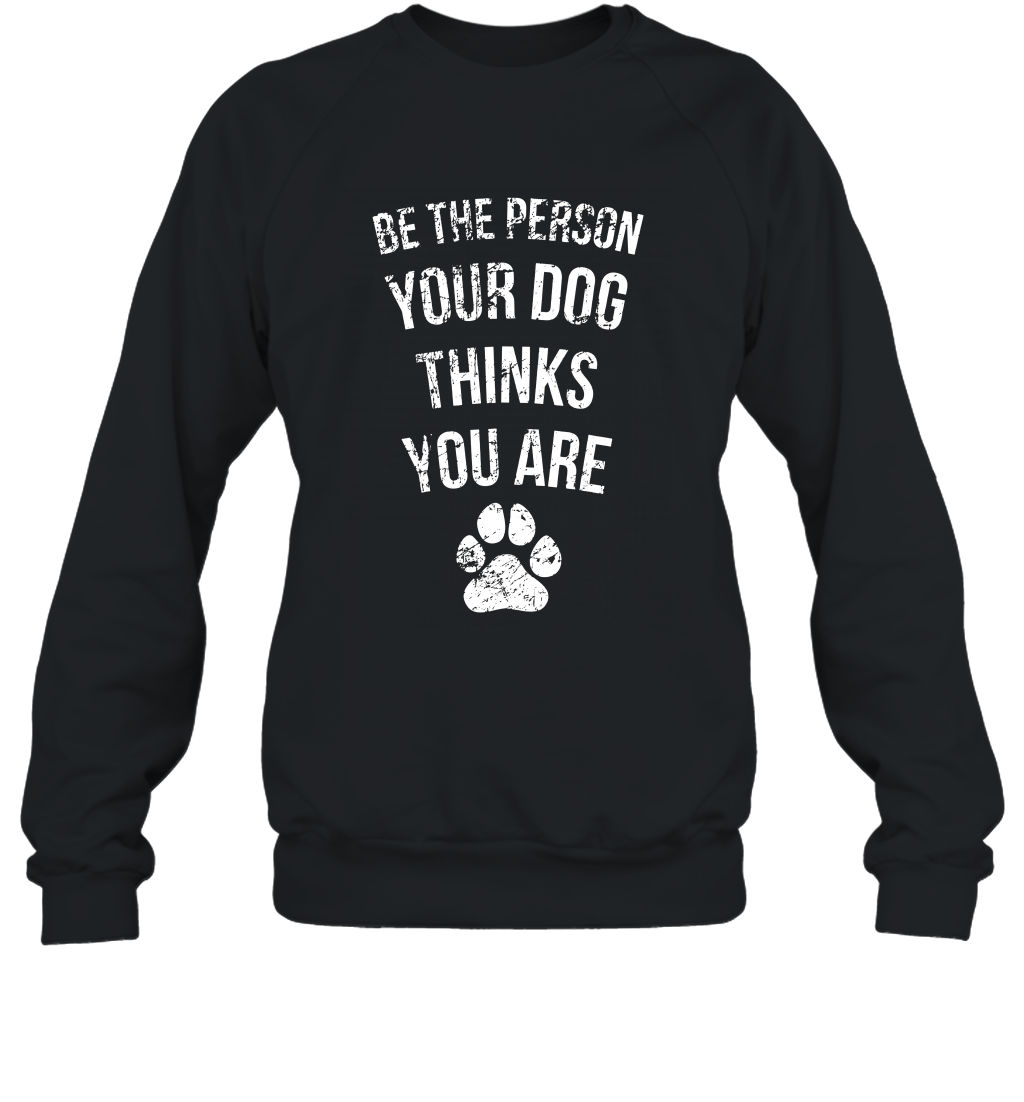 Be the Person Your Dog Thinks You Are Funny Sweet Gift Sweatshirt