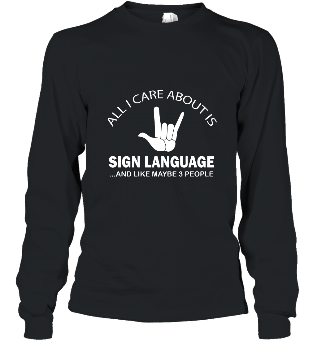 All I Care About Is Sign Language And Like Maybe 3 People Long Sleeve