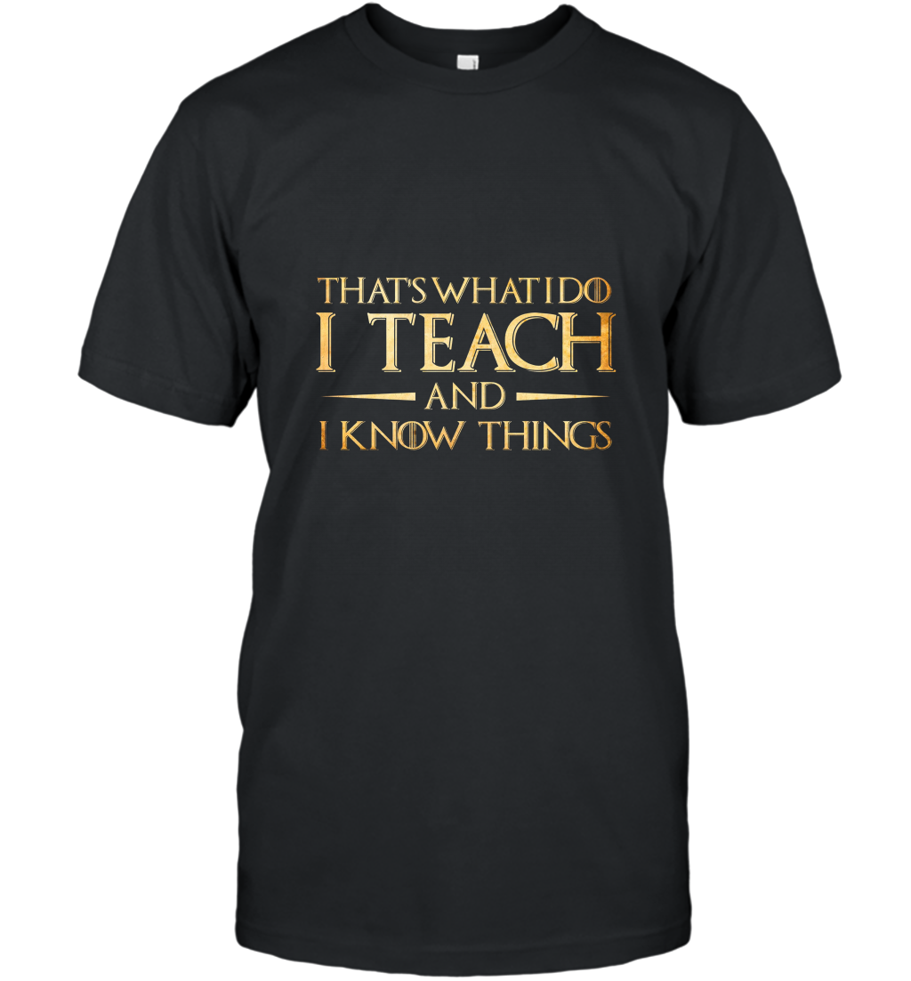 That_s What I Do I Teach And I Know Things  Teacher T Shirt T-Shirt