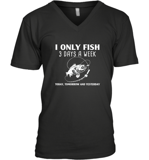 I Only Fish 3 Days A Week Today Tomorrow And Yesterday V-Neck T-Shirt