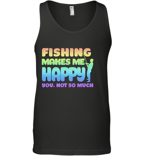 FISHING MAKES ME HAPPY YOU NOT SO MUCH Tank Top