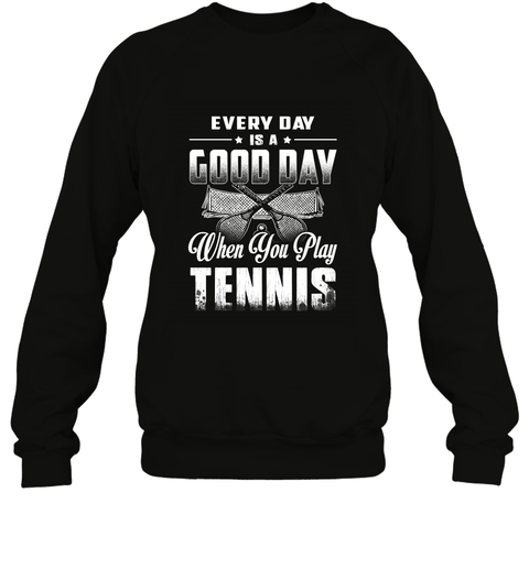 Every Day Is A Good Day When You Play TENNIS Sweatshirt